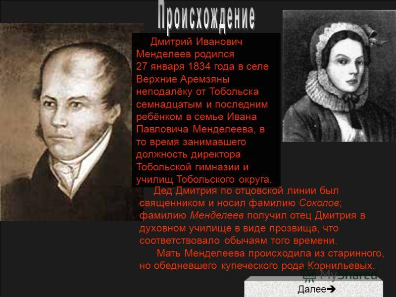 Дмитрий Иванович Менделеев родился 27 января 1834 года в селе Верхние Аремзяны неподалёку от Тобольска семнадцатым и последним ребёнком в семье Ивана Павловича Менделеева, в то время занимавшего должность директора Тобольской гимназии и училищ Тоболь