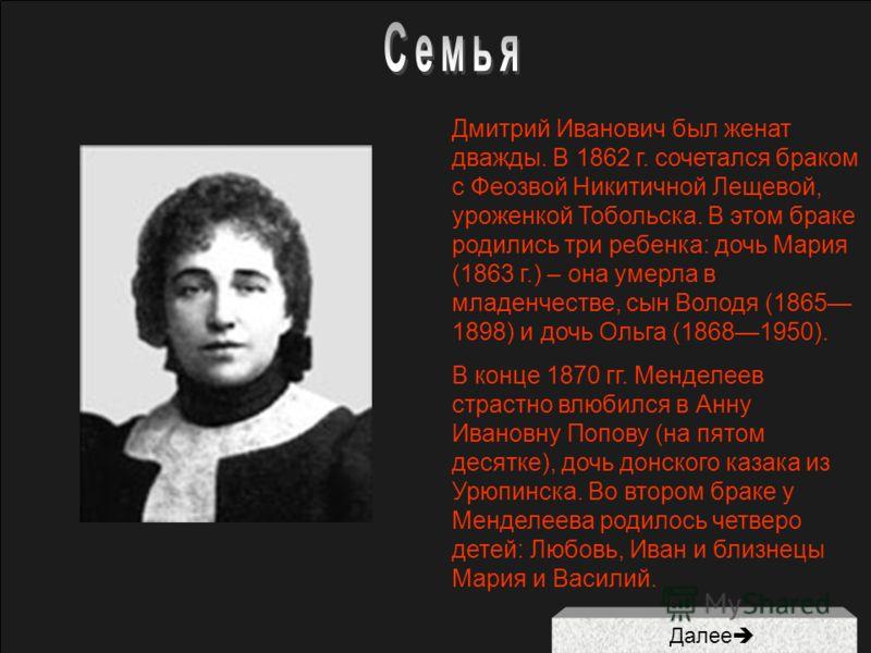 Далее Дмитрий Иванович был женат дважды. В 1862 г. сочетался браком с Феозвой Никитичной Лещевой, уроженкой Тобольска. В этом браке родились три ребенка: дочь Мария (1863 г.) – она умерла в младенчестве, сын Володя (1865 1898) и дочь Ольга (18681950)