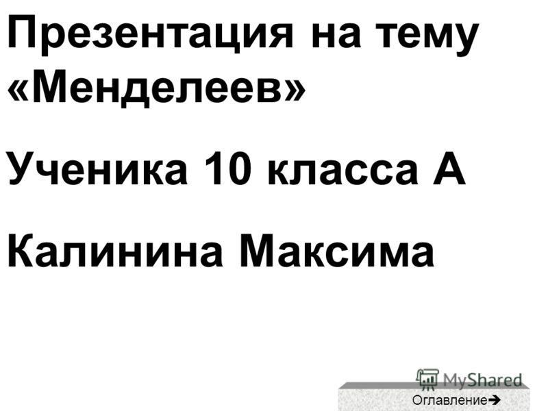 Презентация на тему «Менделеев» Ученика 10 класса А Калинина Максима Оглавление