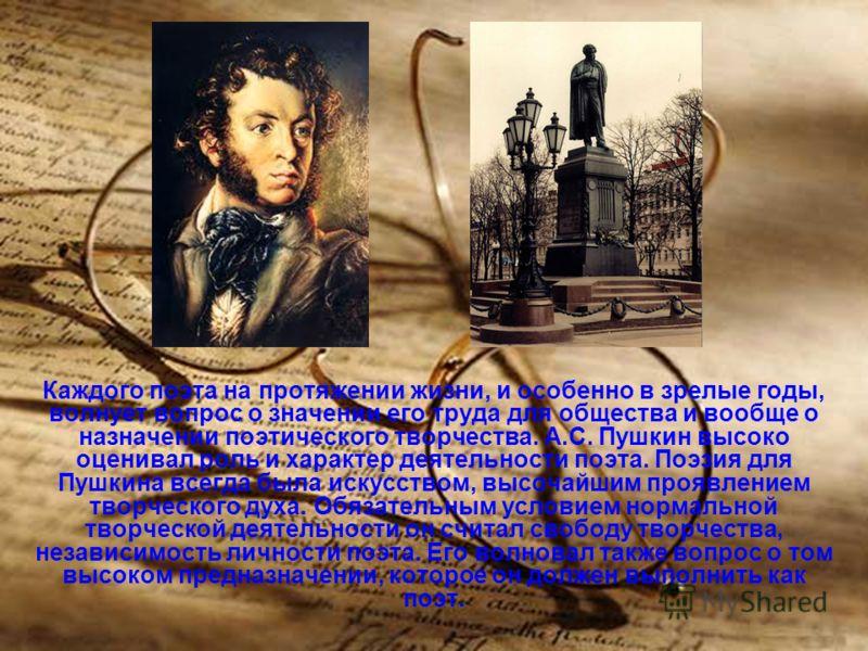 Каждого поэта на протяжении жизни, и особенно в зрелые годы, волнует вопрос о значении его труда для общества и вообще о назначении поэтического творчества. А.С. Пушкин высоко оценивал роль и характер деятельности поэта. Поэзия для Пушкина всегда был