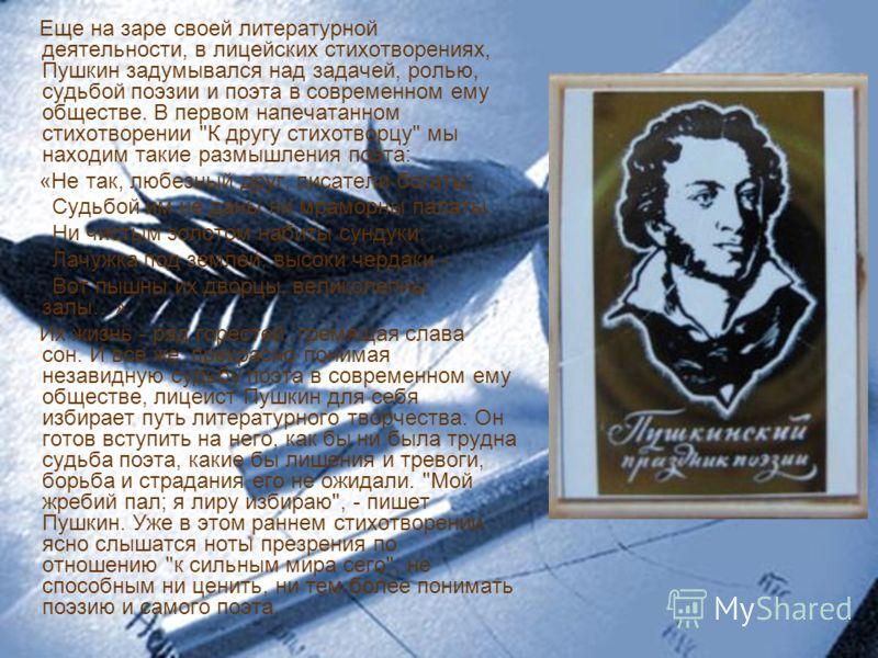 Еще на заре своей литературной деятельности, в лицейских стихотворениях, Пушкин задумывался над задачей, ролью, судьбой поэзии и поэта в современном ему обществе. В первом напечатанном стихотворении
