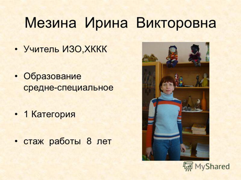 Мезина Ирина Викторовна Учитель ИЗО,ХККК Образование средне-специальное 1 Категория стаж работы 8 лет