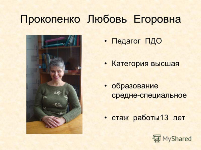 Прокопенко Любовь Егоровна Педагог ПДО Категория высшая образование средне-специальное стаж работы13 лет