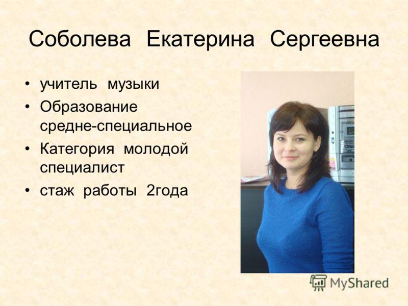 Соболева Екатерина Сергеевна учитель музыки Образование средне-специальное Категория молодой специалист стаж работы 2года