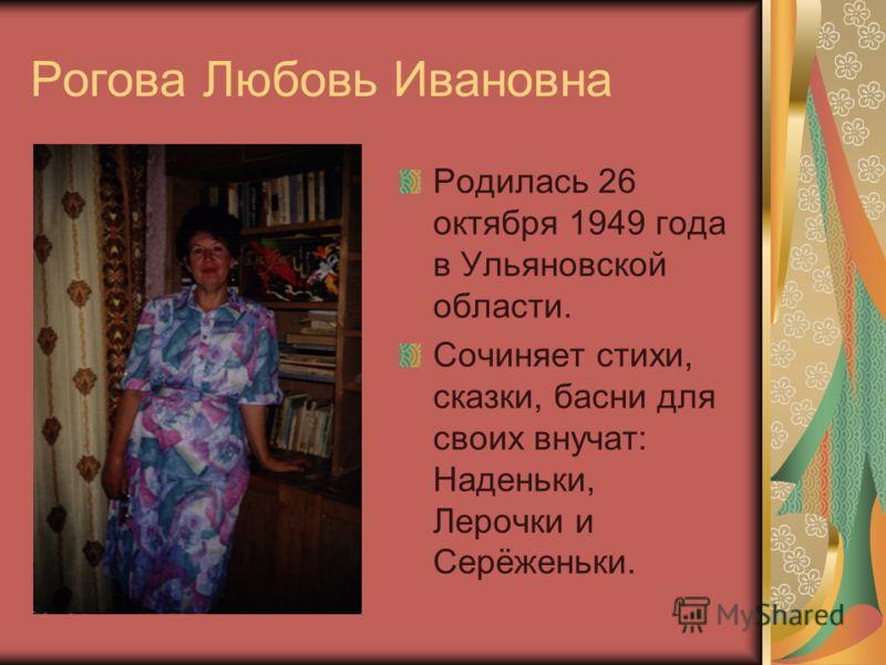 Рогова Любовь Ивановна Родилась 26 октября 1949 года в Ульяновской области. Сочиняет стихи, сказки, басни для своих внучат: Наденьки, Лерочки и Серёженьки.