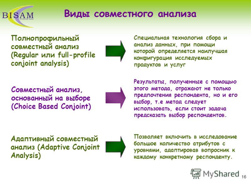 16 Виды совместного анализа Результаты, полученные с помощью этого метода, отражают не только предпочтения респондента, но и его выбор, т.е метод следует использовать, если стоит задача предсказать выбор респондентов. Позволяет включить в исследовани