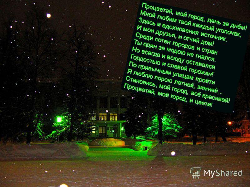 С Новым годом, наш город! Ты источник новых сил, Детворой веселой молод И девчонками ты мил. Ты домов рядами строен, Зелен хвоей, кроной ив, Славы трудовой достоин, Главной площадью красив! Ты прекрасен на закате, Звонок над тобой рассвет... Пожелать