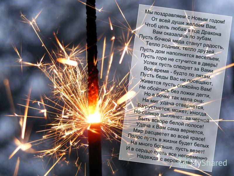 Пусть будет щедр и ласков он – Великолепнейший Дракон, И первым делом поспешит Отсыпать денег от души! Пускай здоровьем наградит, Сполна мечты осуществит, Любовь и счастье принесет! И пусть отличным будет год!