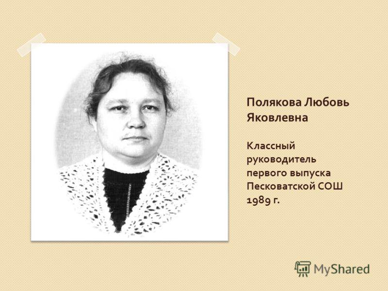 Полякова Любовь Яковлевна Классный руководитель первого выпуска Песковатской СОШ 1989 г.
