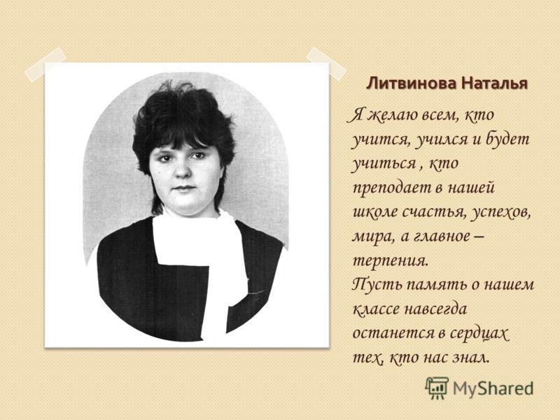 Литвинова Наталья Я желаю всем, кто учится, учился и будет учиться, кто преподает в нашей школе счастья, успехов, мира, а главное – терпения. Пусть память о нашем классе навсегда останется в сердцах тех, кто нас знал.