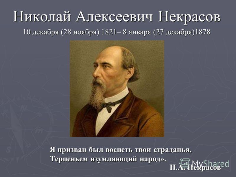 Я призван был воспеть твои страданья, Терпеньем изумляющий народ». Николай Алексеевич Некрасов 10 декабря (28 ноября) 1821– 8 января (27 декабря)1878 Н.А. Некрасов