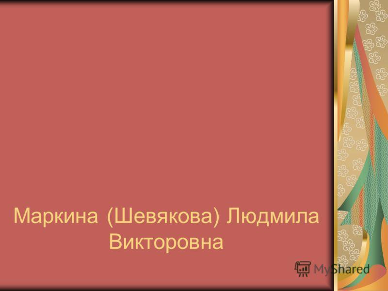 Маркина (Шевякова) Людмила Викторовна