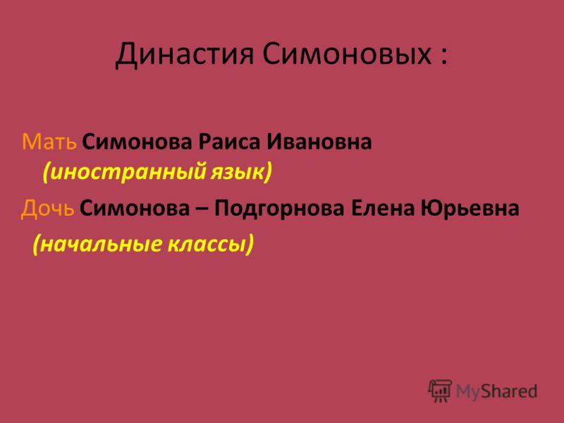 Династия Симоновых : Мать Симонова Раиса Ивановна (иностранный язык) Дочь Симонова – Подгорнова Елена Юрьевна (начальные классы)
