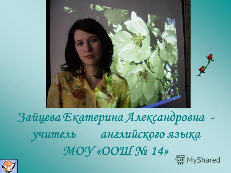 Зайцева Екатерина Александровна - учитель английского языка МОУ «ООШ 14»
