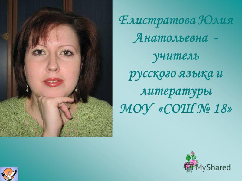Елистратова Юлия Анатольевна - учитель русского языка и литературы МОУ «СОШ 18»