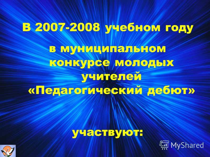 В 2007-2008 учебном году в муниципальном конкурсе молодых учителей «Педагогический дебют» участвуют: