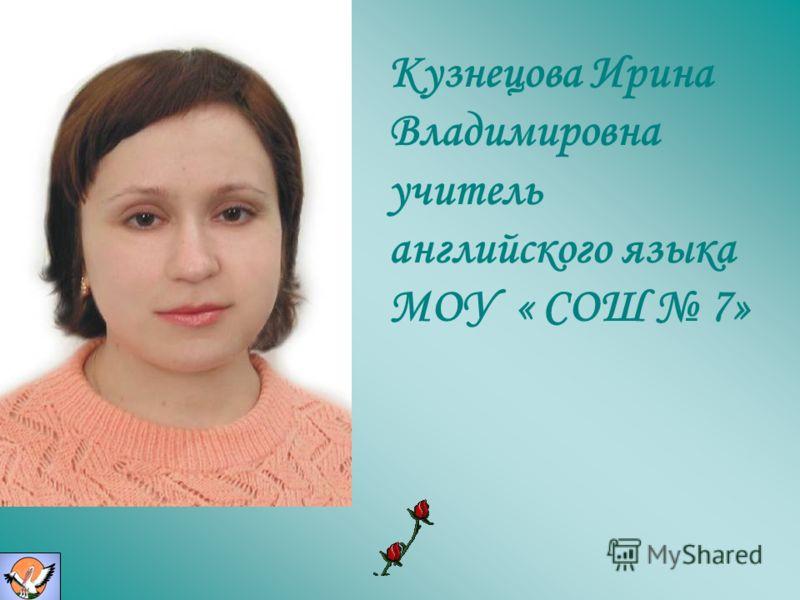 Кузнецова Ирина Владимировна учитель английского языка МОУ « СОШ 7»