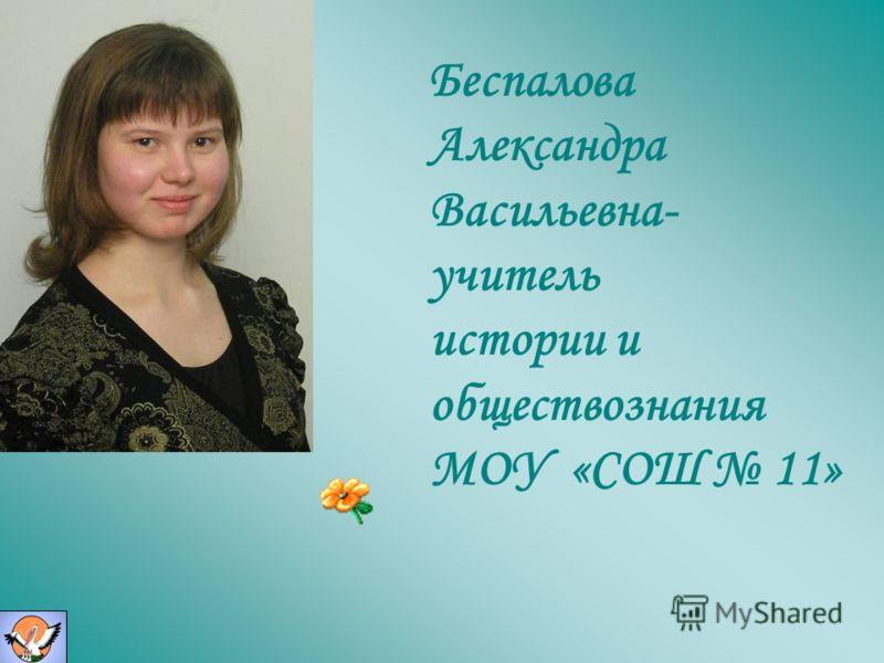 Беспалова Александра Васильевна- учитель истории и обществознания МОУ «СОШ 11»