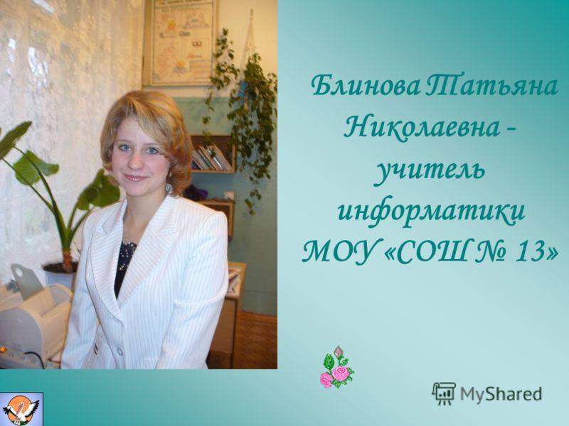 Блинова Татьяна Николаевна - учитель информатики МОУ «СОШ 13»
