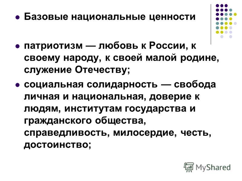Базовые национальные ценности патриотизм любовь к России, к своему народу, к своей малой родине, служение Отечеству; социальная солидарность свобода личная и национальная, доверие к людям, институтам государства и гражданского общества, справедливост