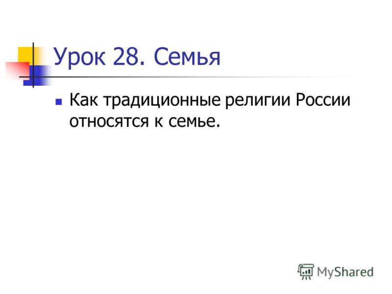 Урок 28. Семья Как традиционные религии России относятся к семье.