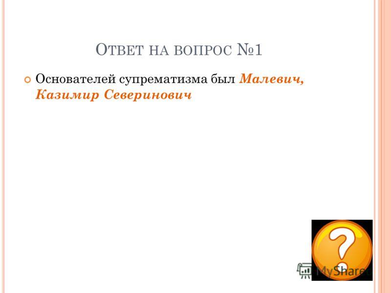 О ТВЕТ НА ВОПРОС 1 Основателей супрематизма был Малевич, Казимир Северинович