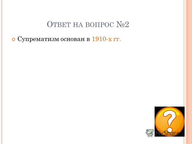 О ТВЕТ НА ВОПРОС 2 Супрематизм основан в 1910-х гг.