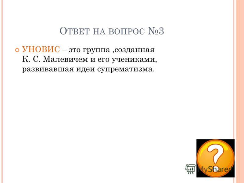 О ТВЕТ НА ВОПРОС 3 УНОВИС – это группа,созданная К. С. Малевичем и его учениками, развивавшая идеи супрематизма.