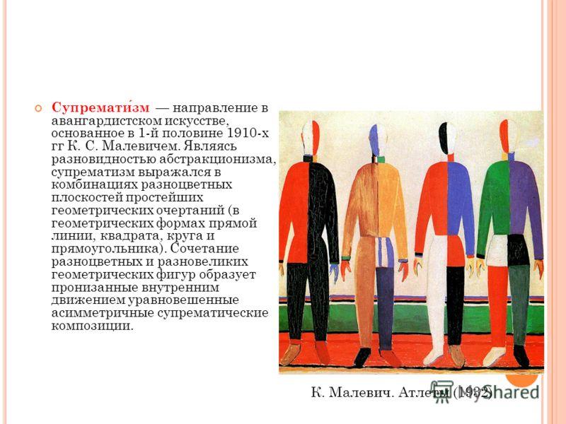 Супрематизм направление в авангардистском искусстве, основанное в 1-й половине 1910-х гг К. С. Малевичем. Являясь разновидностью абстракционизма, супрематизм выражался в комбинациях разноцветных плоскостей простейших геометрических очертаний (в геоме