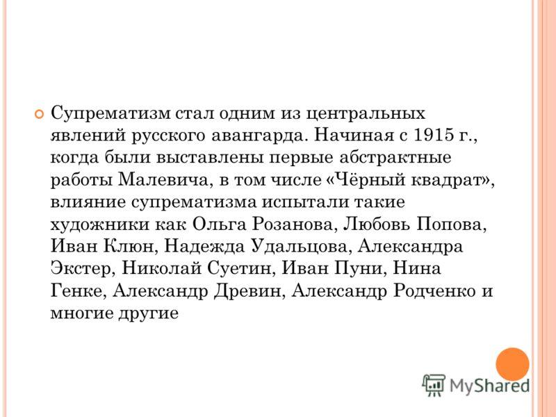 Супрематизм стал одним из центральных явлений русского авангарда. Начиная с 1915 г., когда были выставлены первые абстрактные работы Малевича, в том числе «Чёрный квадрат», влияние супрематизма испытали такие художники как Ольга Розанова, Любовь Попо