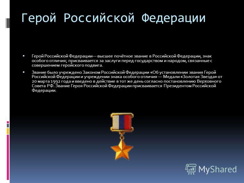 Герой Российской Федерации Герой Российской Федерации высшее почётное звание в Российской Федерации, знак особого отличия; присваивается за заслуги перед государством и народом, связанные с совершением геройского подвига. Звание было учреждено Законо