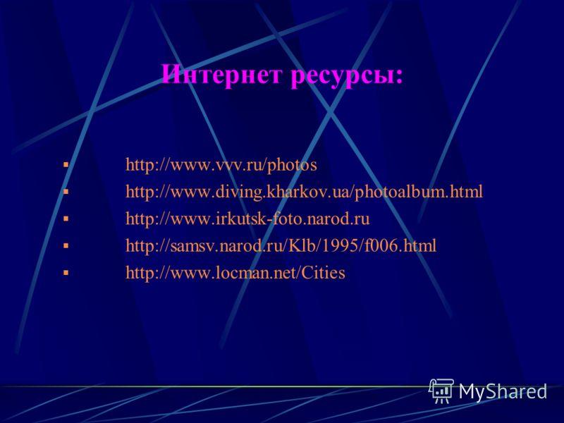 Интернет ресурсы: http://www.vvv.ru/photos http://www.diving.kharkov.ua/photoalbum.html http://www.irkutsk-foto.narod.ru http://samsv.narod.ru/Klb/1995/f006.html http://www.locman.net/Cities