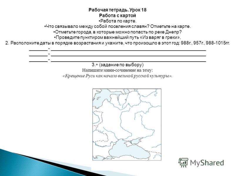 Рабочая тетрадь. Урок 18 Работа с картой Работа по карте. Что связывало между собой поселения славян? Отметьте на карте. Отметьте города, в которые можно попасть по реке Днепр? Проведите пунктиром важнейший путь «Из варяг в греки». 2. Расположите дат