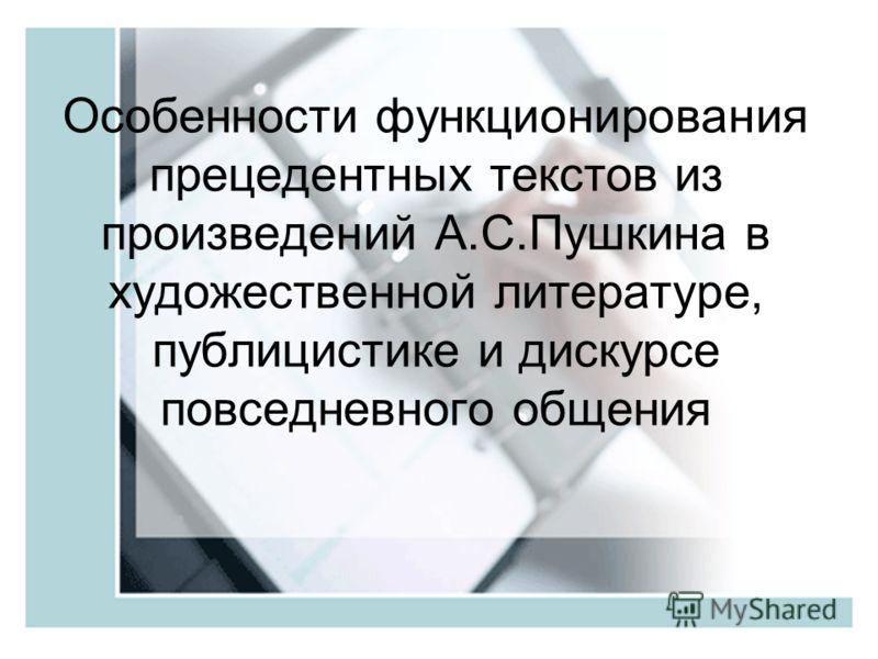 Особенности функционирования прецедентных текстов из произведений А.С.Пушкина в художественной литературе, публицистике и дискурсе повседневного общения
