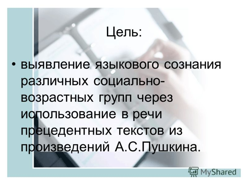 Цель: выявление языкового сознания различных социально- возрастных групп через использование в речи прецедентных текстов из произведений А.С.Пушкина.