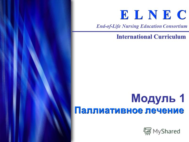 C C E E N N L L E E End-of-Life Nursing Education Consortium International Curriculum Модуль 1 Паллиативное лечение