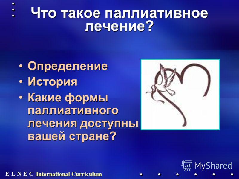E E N N E E C C L L International Curriculum Что такое паллиативное лечение? Определение История Какие формы паллиативного лечения доступны в вашей стране? Определение История Какие формы паллиативного лечения доступны в вашей стране?
