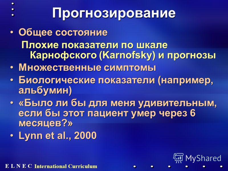 E E N N E E C C L L International Curriculum Прогнозирование Общее состояние Плохие показатели по шкале Карнофского (Karnofsky) и прогнозы Множественные симптомы Биологические показатели (например, альбумин) «Было ли бы для меня удивительным, если бы