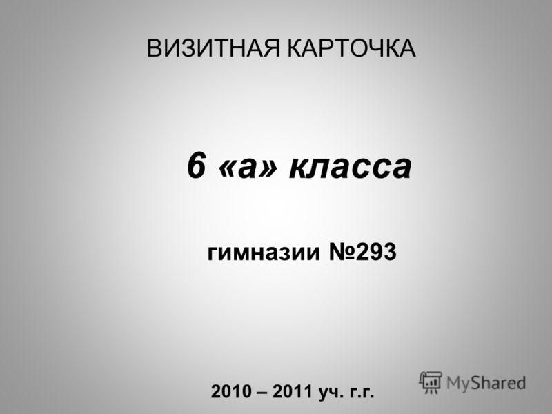 ВИЗИТНАЯ КАРТОЧКА 6 «а» класса гимназии 293 2010 – 2011 уч. г.г.