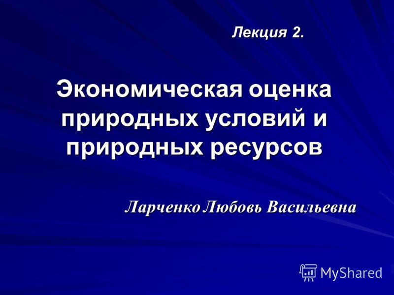 Экономическая оценка природных условий и природных ресурсов Ларченко Любовь Васильевна Лекция 2.