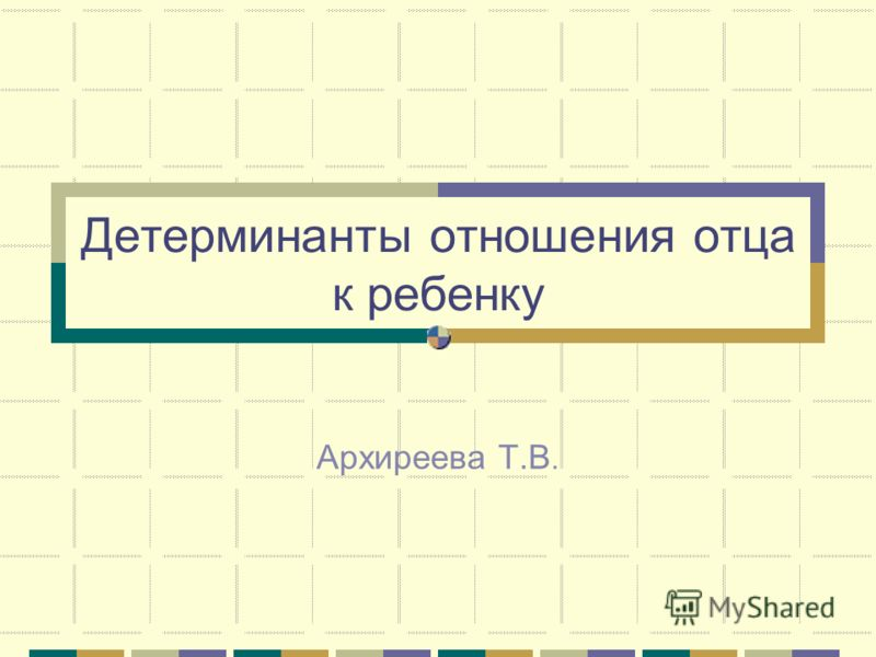 Детерминанты отношения отца к ребенку Архиреева Т.В.