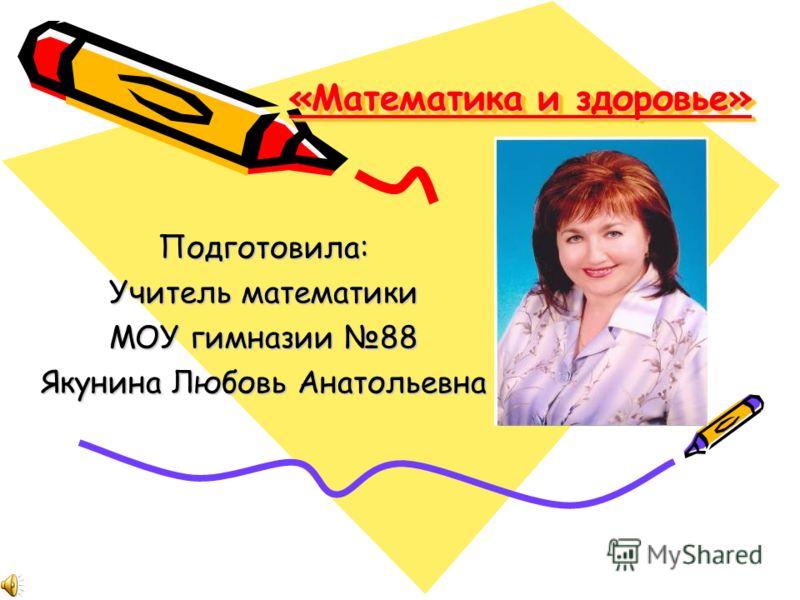 «Математика и здоровье» Подготовила: Учитель математики МОУ гимназии 88 Якунина Любовь Анатольевна