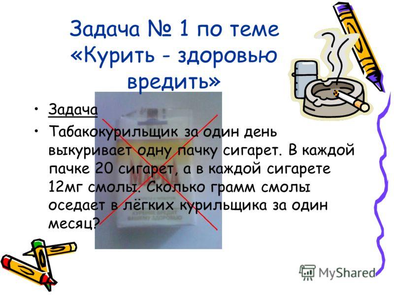Задача 1 по теме «Курить - здоровью вредить» Задача Табакокурильщик за один день выкуривает одну пачку сигарет. В каждой пачке 20 сигарет, а в каждой сигарете 12мг смолы. Сколько грамм смолы оседает в лёгких курильщика за один месяц?