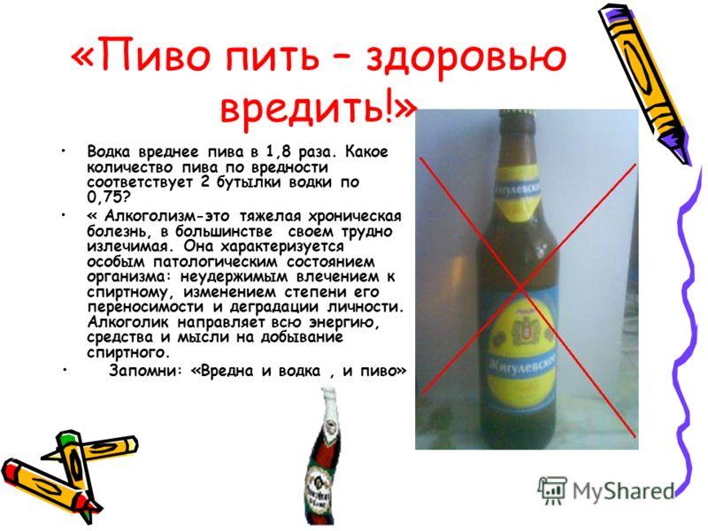 «Пиво пить – здоровью вредить!» Водка вреднее пива в 1,8 раза. Какое количество пива по вредности соответствует 2 бутылки водки по 0,75? « Алкоголизм-это тяжелая хроническая болезнь, в большинстве своем трудно излечимая. Она характеризуется особым па