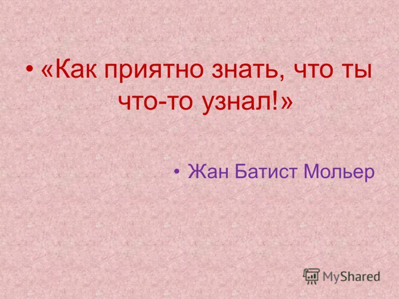 «Как приятно знать, что ты что-то узнал!» Жан Батист Мольер