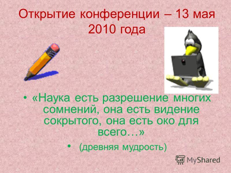 Открытие конференции – 13 мая 2010 года «Наука есть разрешение многих сомнений, она есть видение сокрытого, она есть око для всего…» (древняя мудрость)
