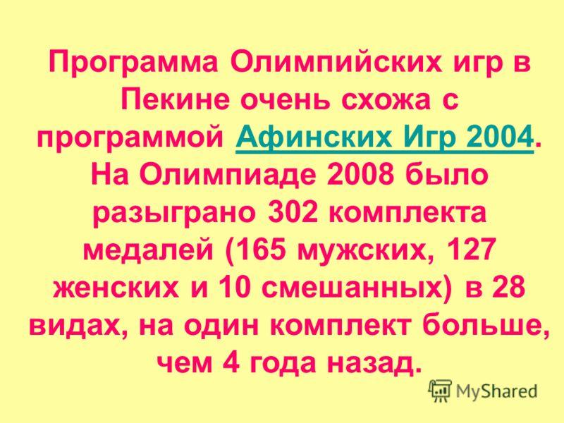 Программа Олимпийских игр в Пекине очень схожа с программой Афинских Игр 2004. На Олимпиаде 2008 было разыграно 302 комплекта медалей (165 мужских, 127 женских и 10 смешанных) в 28 видах, на один комплект больше, чем 4 года назад.Афинских Игр 2004