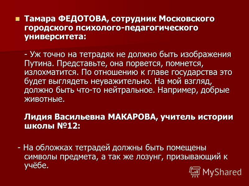 Тамара ФЕДОТОВА, сотрудник Московского городского психолого-педагогического университета: - Уж точно на тетрадях не должно быть изображения Путина. Представьте, она порвется, помнется, излохматится. По отношению к главе государства это будет выглядет