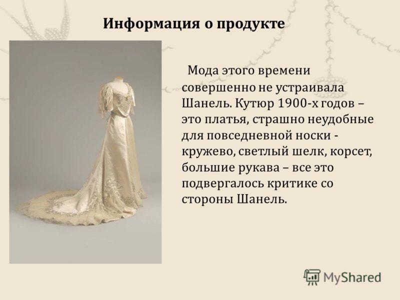 Мода этого времени совершенно не устраивала Шанель. Кутюр 1900- х годов – это платья, страшно неудобные для повседневной носки - кружево, светлый шелк, корсет, большие рукава – все это подвергалось критике со стороны Шанель. Информация о продукте