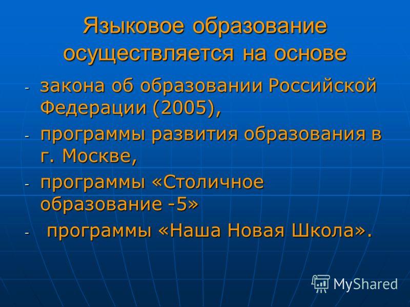 Языковое образование осуществляется на основе - закона об образовании Российской Федерации (2005), - программы развития образования в г. Москве, - программы «Столичное образование -5» - программы «Наша Новая Школа».
